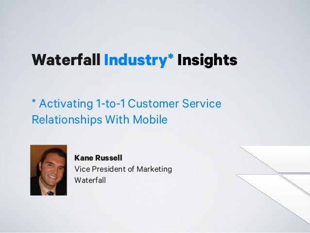 Waterfall Industry* Insights * Activating 1-to-1 Customer Service Relationships With Mobile Kane Russell Vice President of...