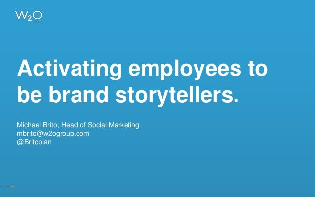 Activating employees to be brand storytellers. Michael Brito, Head of Social Marketing mbrito@w2ogroup.com @Britopian