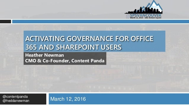 ACTIVATING GOVERNANCE FOR OFFICE 365 AND SHAREPOINT USERS March 12, 2016 Heather Newman CMO & Co-Founder, Content Panda @c...
