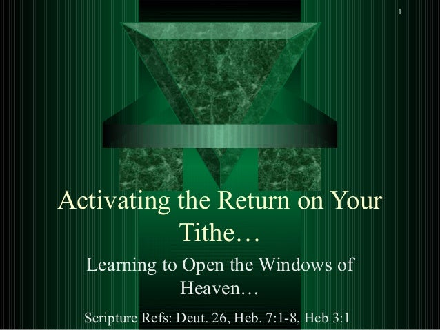 1 Activating the Return on Your Tithe… Learning to Open the Windows of Heaven… Scripture Refs: Deut. 26, Heb. 7:1-8, Heb 3...