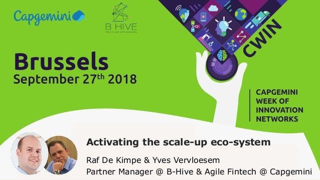 Activating the scale-up eco-system Raf De Kimpe & Yves Vervloesem Partner Manager @ B-Hive & Agile Fintech @ Capgemini