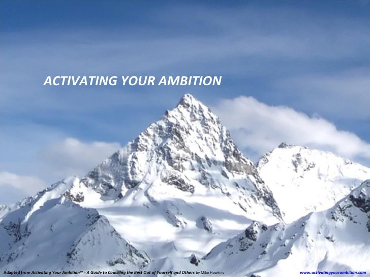 ACTIVATING YOUR AMBITION     Adapted from Activating Your Ambition™ - A Guide to Coaching the Best Out of Yourself and Oth...