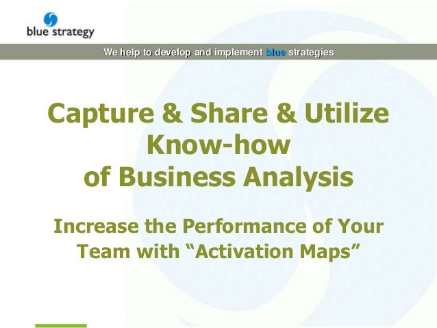 We help to develop and implement blue strategies Capture & Share & Utilize Know-how of Business Analysis Increase the Perf...