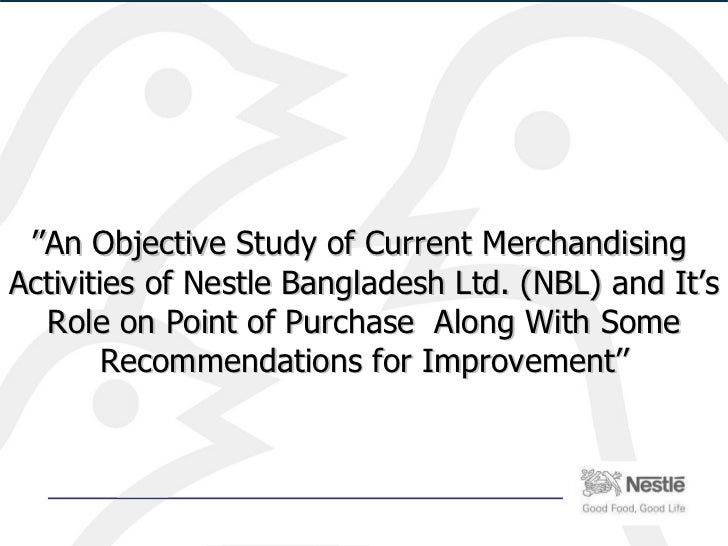 '' An Objective Study of Current Merchandising  Activities of Nestle Bangladesh Ltd. (NBL) and It's Role on Point of Purch...