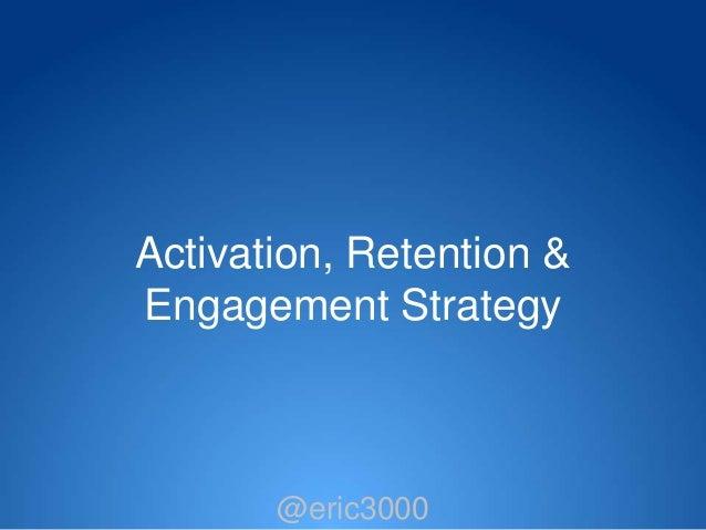 Activation, Retention &Engagement Strategy       @eric3000        @eric3000