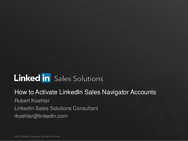 How to Activate LinkedIn Sales Navigator Accounts Robert Koehler LinkedIn Sales Solutions Consultant rkoehler@linkedin.com...