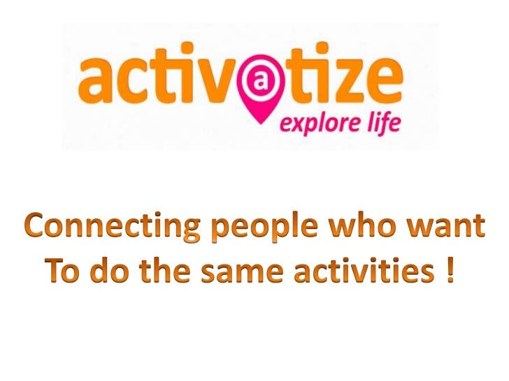 What is Activatize?• It is a website that connects you with people  who want to do the same activities as you in  your area.
