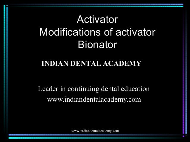 Activator Modifications of activator Bionator INDIAN DENTAL ACADEMY Leader in continuing dental education www.indiandental...