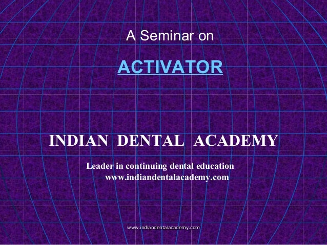 A Seminar on ACTIVATOR www.indiandentalacademy.comwww.indiandentalacademy.com INDIAN DENTAL ACADEMY Leader in continuing d...