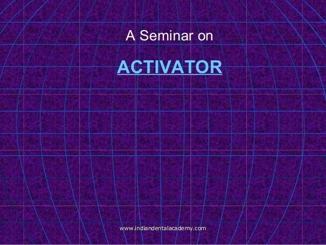 A Seminar on ACTIVATOR www.indiandentalacademy.comwww.indiandentalacademy.com