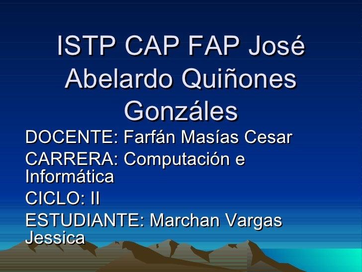 ISTP CAP FAP José Abelardo Quiñones Gonzáles DOCENTE: Farfán Masías Cesar CARRERA: Computación e Informática CICLO: II EST...