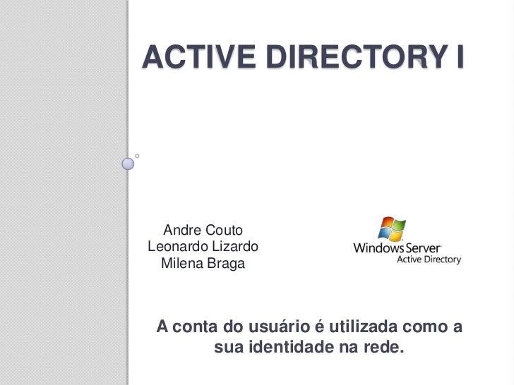 ACTIVE DIRECTORY I  Andre CoutoLeonardo Lizardo  Milena Braga A conta do usuário é utilizada como a        sua identidade ...