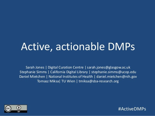 Active, actionable DMPs Sarah Jones | Digital Curation Centre | sarah.jones@glasgow.ac.uk Stephanie Simms | California Dig...