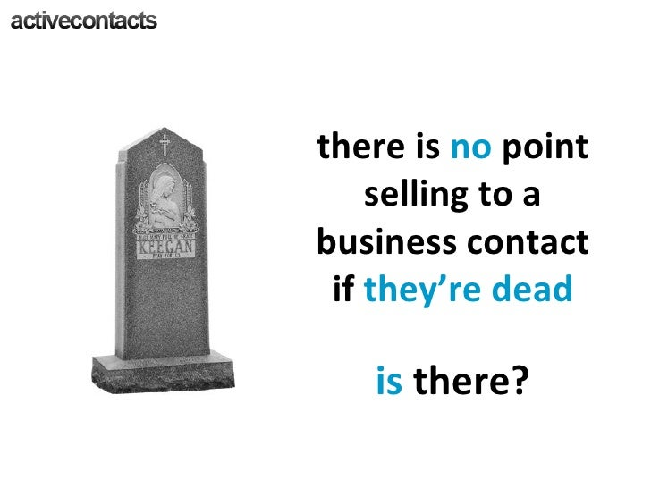 there is  no  point selling to a business contact if  they're dead is  there?