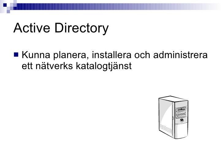 Active Directory <ul><li>Kunna planera, installera och administrera ett nätverks katalogtjänst </li></ul>