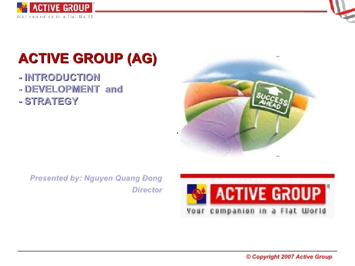 ACTIVE GROUP (AG)  - INTRODUCTION  - DEVELOPMENT  and - STRATEGY Presented by: Nguyen Quang Đong Director