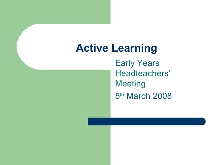 Active Learning Early Years Headteachers' Meeting 5 th  March 2008