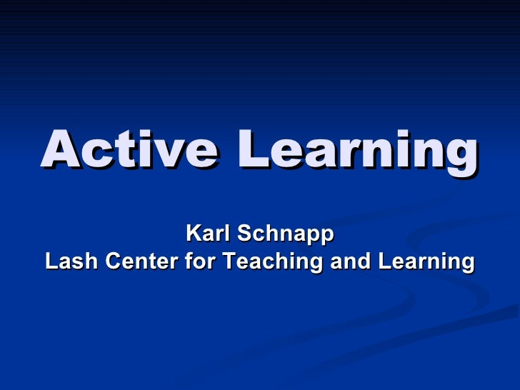 Active Learning Karl Schnapp Lash Center for Teaching and Learning