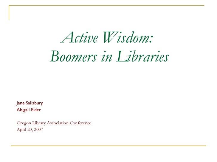 Active Wisdom:  Boomers in Libraries Jane Salisbury Abigail Elder Oregon Library Association Conference April 20, 2007