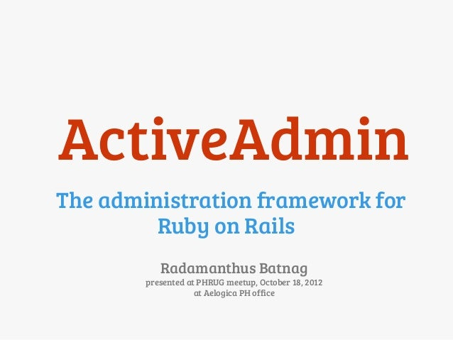 ActiveAdminThe administration framework for         Ruby on Rails           Radamanthus Batnag        presented at PHRUG m...