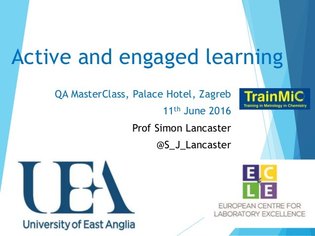 Active and engaged learning QA MasterClass, Palace Hotel, Zagreb 11th June 2016 Prof Simon Lancaster @S_J_Lancaster