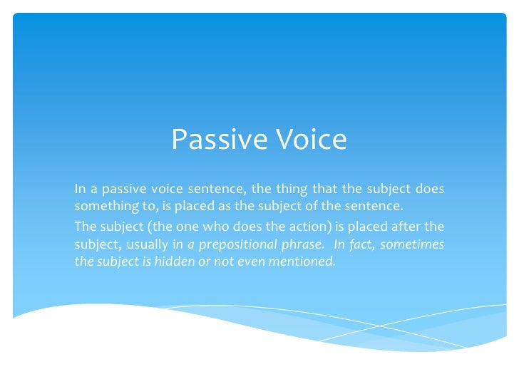 Passive VoiceIn a passive voice sentence, the thing that the subject doessomething to, is placed as the subject of the sen...