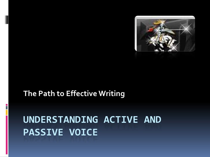 The Path to Effective WritingUNDERSTANDING ACTIVE ANDPASSIVE VOICE