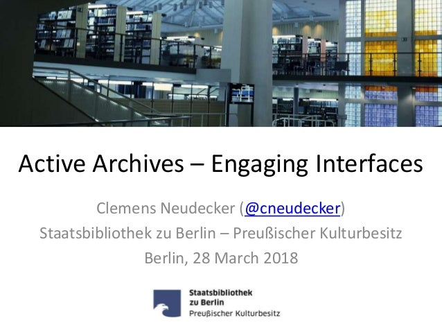 Active Archives – Engaging Interfaces Clemens Neudecker (@cneudecker) Staatsbibliothek zu Berlin – Preußischer Kulturbesit...