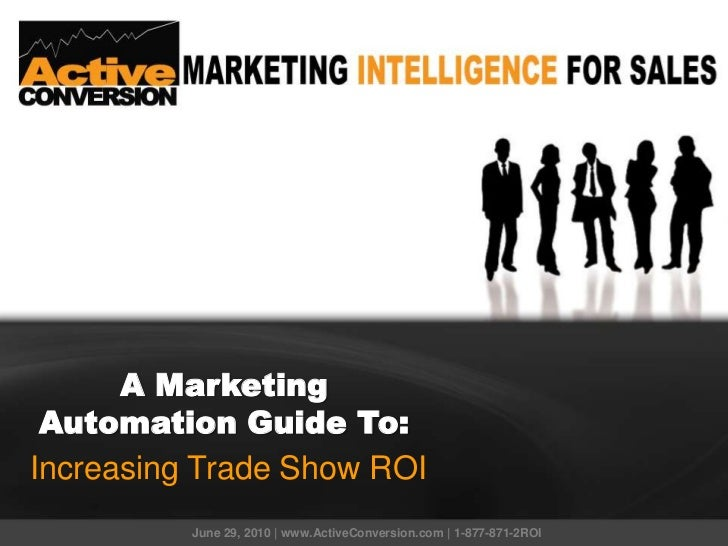 A Marketing Automation Guide To:Increasing Trade Show ROI          June 29, 2010 | www.ActiveConversion.com | 1-877-871-2ROI