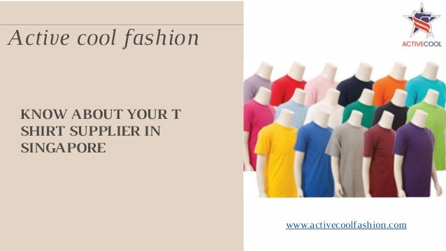 KNOW ABOUT YOUR T SHIRT SUPPLIER IN SINGAPORE Active cool fashion www.activecoolfashion.com