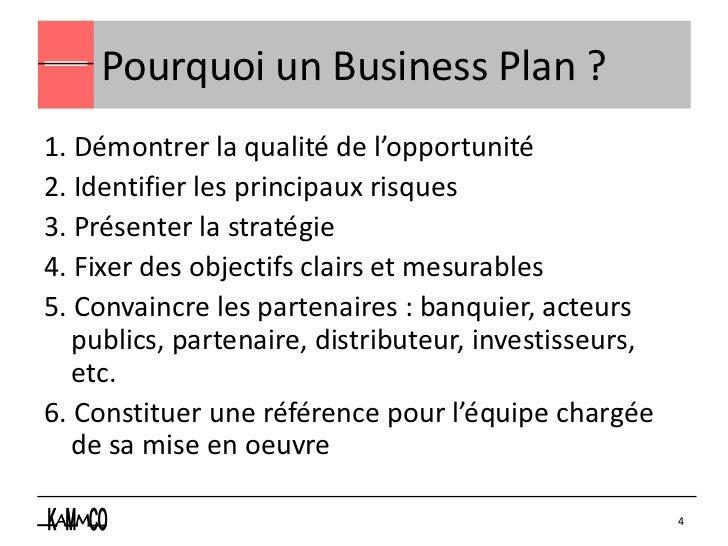 Pourquoi un Business Plan ?1. Démontrer la qualité de l'opportunité2. Identifier les principaux risques3. Présenter la str...