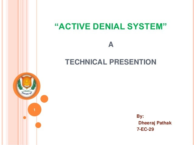 """ACTIVE DENIAL SYSTEM"" A TECHNICAL PRESENTION By: Dheeraj Pathak 7-EC-29 1"