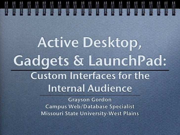 Active Desktop, Gadgets & LaunchPad:   Custom Interfaces for the      Internal Audience               Grayson Gordon      ...