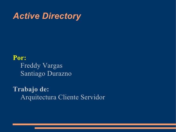 Active Directory    Por:   Freddy Vargas   Santiago Durazno  Trabajo de:   Arquitectura Cliente Servidor