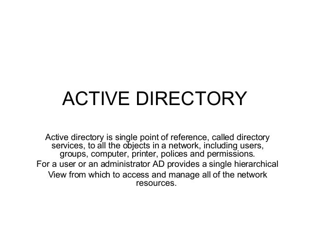 ACTIVE DIRECTORY Active directory is single point of reference, called directory services, to all the objects in a network...