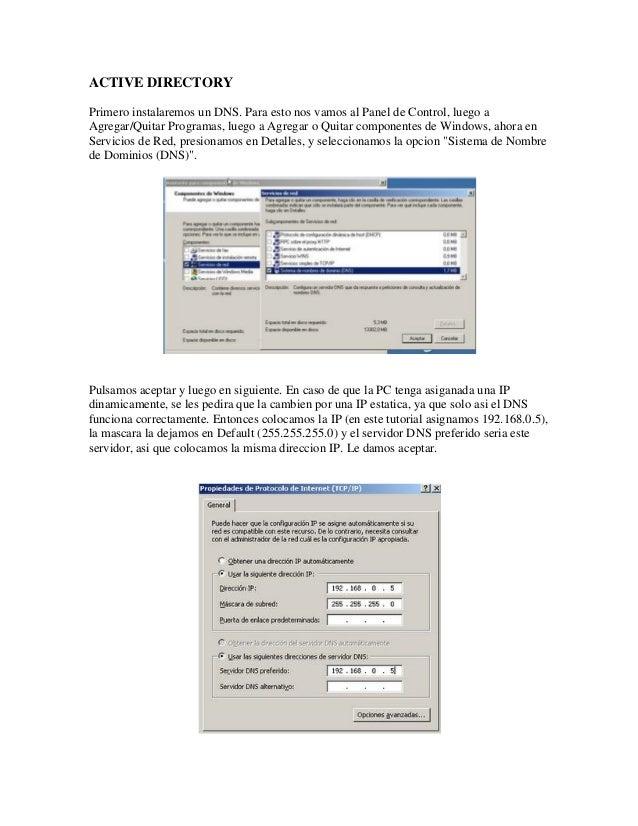 ACTIVE DIRECTORYPrimero instalaremos un DNS. Para esto nos vamos al Panel de Control, luego aAgregar/Quitar Programas, lue...