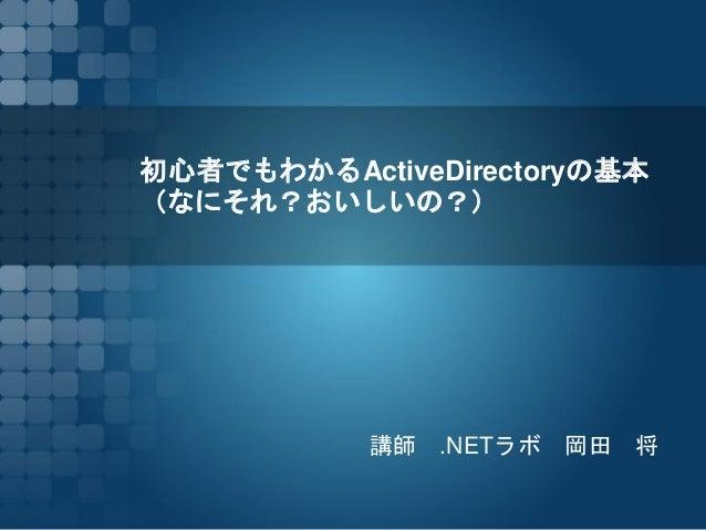 初心者でもわかるActiveDirectoryの基本 (なにそれ?おいしの?) 講師.NETラボ岡田将