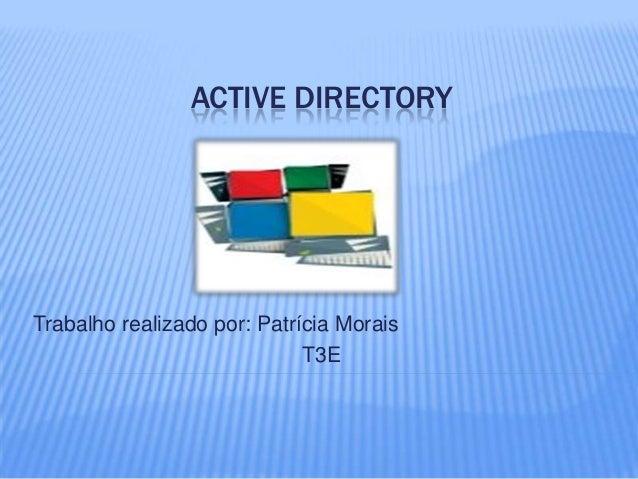 ACTIVE DIRECTORY Trabalho realizado por: Patrícia Morais T3E