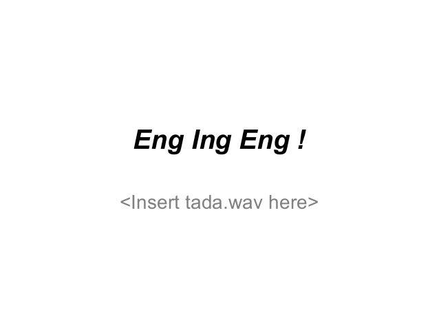 Eng Ing Eng !<Insert tada.wav here>