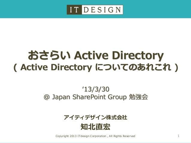 おさらい Active Directory ( Active Directory についてのあれこれ ) アイティデザイン株式会社 知北直宏 Copyright 2013 ITdesign Corporation , All Rights Re...