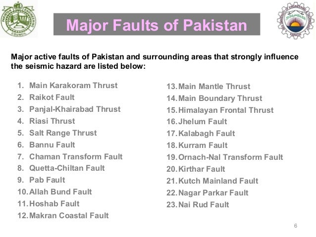 geographic major and minor faults of pakistan Pab fault 10allah bund fault 11hoshab fault 12makran coastal fault major faults of pakistan major active faults of pakistan and surrounding areas that strongly influence the seismic hazard are listed below: 13main mantle thrust 14main boundary thrust 15himalayan frontal thrust 16jhelum fault 17kalabagh fault 18kurram fault 19ornach .