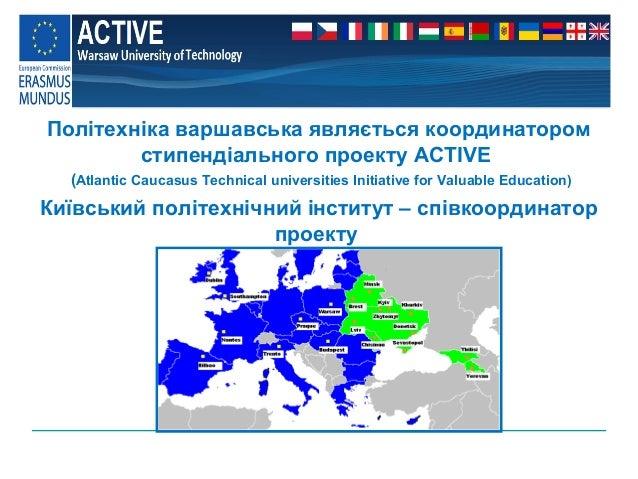 http://ewent.meil.pw.edu.pl  Політехніка варшавська являється координатором стипендіального проекту ACTIVE (Atlantic Cauca...
