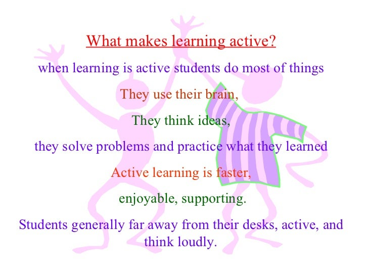 What makes learning active? when learning is active students do most of things  They use their brain,   They think ideas, ...