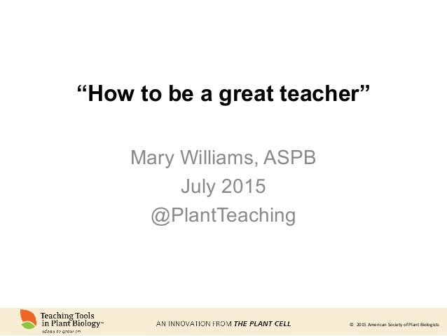 """© 2015 American Society of Plant Biologists© 2015 American Society of Plant Biologists """"How to be a great teacher"""" Mary Wi..."""
