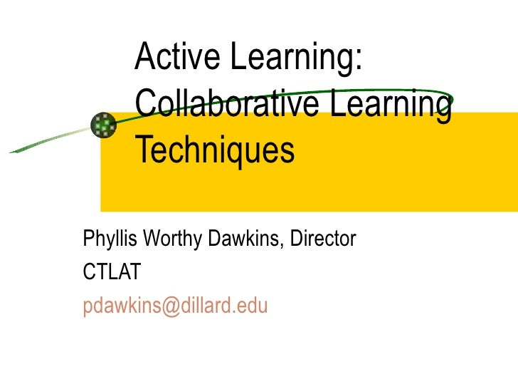 Active Learning:  Collaborative Learning Techniques  Phyllis Worthy Dawkins, Director CTLAT  [email_address]