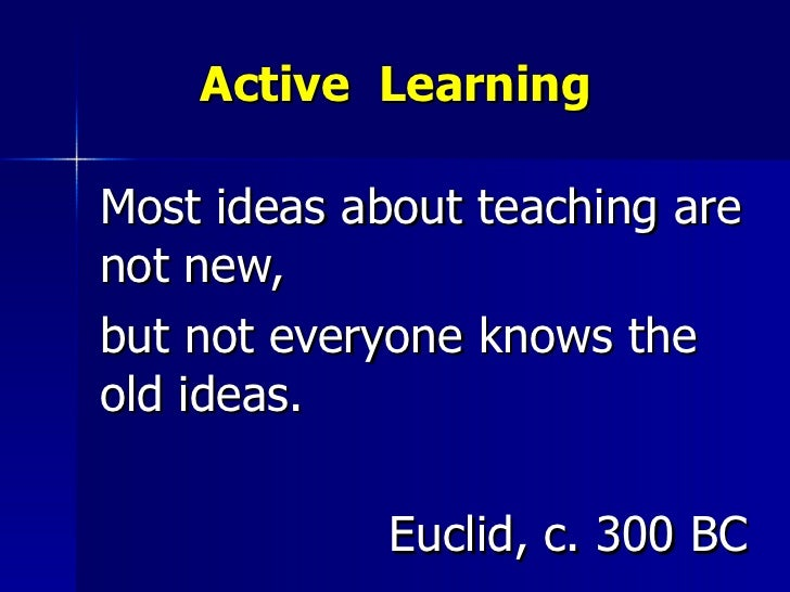 Active  Learning Most ideas about teaching are not new,  but not everyone knows the old ideas. Euclid, c. 300 BC