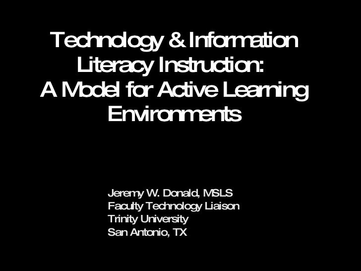 Technology & Information Literacy Instruction:  A Model for Active Learning Environments Jeremy W. Donald, MSLS Faculty Te...