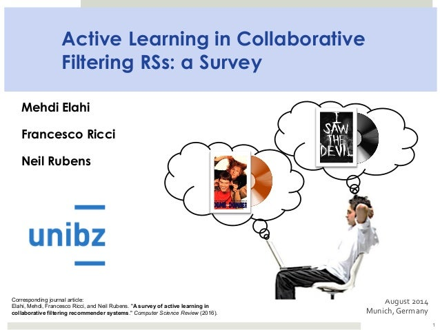 Active Learning in Collaborative Filtering RSs: a Survey Mehdi Elahi Francesco Ricci Neil Rubens August	2014	 Munich,	Germ...