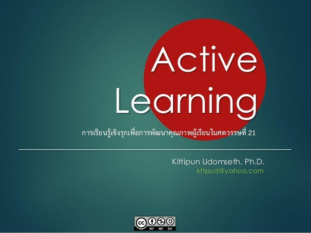 Active Learning Kittipun Udomseth, Ph.D. kttpud@yahoo.com การเรียนรู้เชิงรุกเพื่อการพัฒนาคุณภาพผู้เรียนในศตวรรษที่ 21