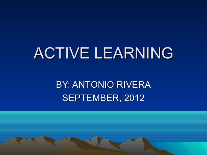 ACTIVE LEARNING  BY: ANTONIO RIVERA   SEPTEMBER, 2012                       1